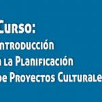 CURSO DE INTRODUCCIÓN A LA PLANIFICACIÓN DE PROYECTOS CULTURALES
