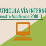 MATRÍCULA VÍA INTERNET SEMESTRE ACADÉMICO 2018 – I