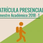 MATRÍCULA PRESENCIAL SEMESTRE ACADÉMICO 2018 – 1