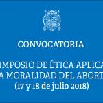 """Convocatoria  II Simposio de Ética Aplicada  """"LA MORALIDAD DEL ABORTO""""  (17 y 18 de julio, 2018)"""